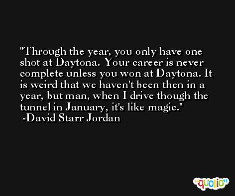 Through the year, you only have one shot at Daytona. Your career is never complete unless you won at Daytona. It is weird that we haven't been then in a year, but man, when I drive though the tunnel in January, it's like magic. -David Starr Jordan