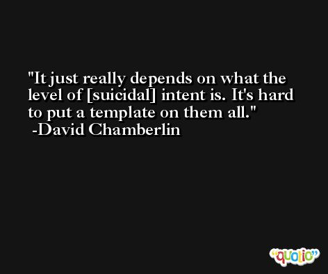 It just really depends on what the level of [suicidal] intent is. It's hard to put a template on them all. -David Chamberlin