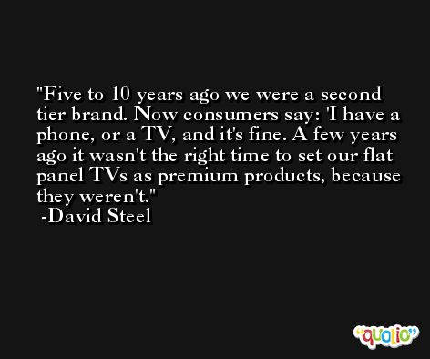 Five to 10 years ago we were a second tier brand. Now consumers say: 'I have a phone, or a TV, and it's fine. A few years ago it wasn't the right time to set our flat panel TVs as premium products, because they weren't. -David Steel