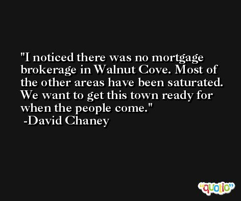 I noticed there was no mortgage brokerage in Walnut Cove. Most of the other areas have been saturated. We want to get this town ready for when the people come. -David Chaney