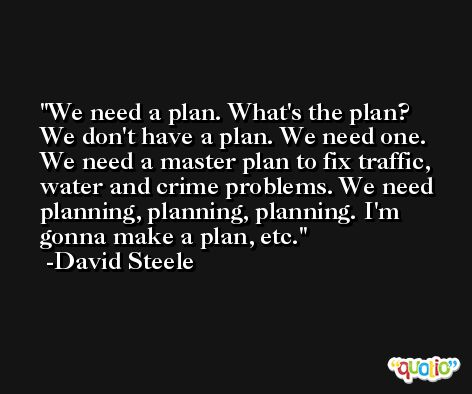 We need a plan. What's the plan? We don't have a plan. We need one. We need a master plan to fix traffic, water and crime problems. We need planning, planning, planning. I'm gonna make a plan, etc. -David Steele