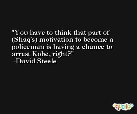 You have to think that part of (Shaq's) motivation to become a policeman is having a chance to arrest Kobe, right? -David Steele