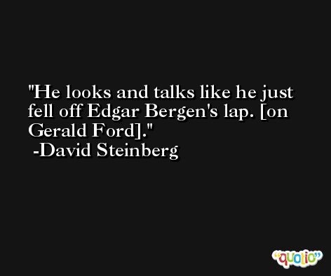 He looks and talks like he just fell off Edgar Bergen's lap. [on Gerald Ford]. -David Steinberg