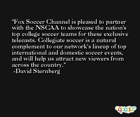 Fox Soccer Channel is pleased to partner with the NSCAA to showcase the nation's top college soccer teams for these exclusive telecasts. Collegiate soccer is a natural complement to our network's lineup of top international and domestic soccer events, and will help us attract new viewers from across the country. -David Sternberg