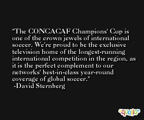 The CONCACAF Champions' Cup is one of the crown jewels of international soccer. We're proud to be the exclusive television home of the longest-running international competition in the region, as it is the perfect complement to our networks' best-in-class year-round coverage of global soccer. -David Sternberg