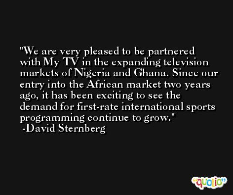 We are very pleased to be partnered with My TV in the expanding television markets of Nigeria and Ghana. Since our entry into the African market two years ago, it has been exciting to see the demand for first-rate international sports programming continue to grow. -David Sternberg