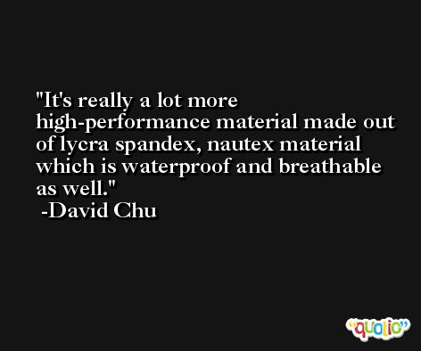 It's really a lot more high-performance material made out of lycra spandex, nautex material which is waterproof and breathable as well. -David Chu