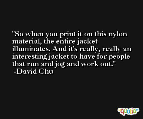 So when you print it on this nylon material, the entire jacket illuminates. And it's really, really an interesting jacket to have for people that run and jog and work out. -David Chu