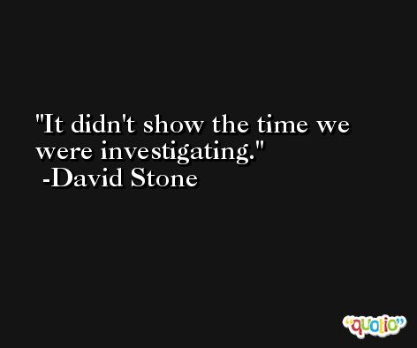 It didn't show the time we were investigating. -David Stone