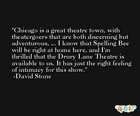 Chicago is a great theatre town, with theatergoers that are both discerning but adventurous, ... I know that Spelling Bee will be right at home here, and I'm thrilled that the Drury Lane Theatre is available to us. It has just the right feeling of intimacy for this show. -David Stone