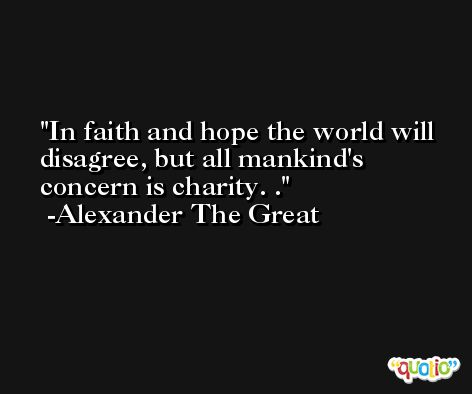 In faith and hope the world will disagree, but all mankind's concern is charity. . -Alexander The Great