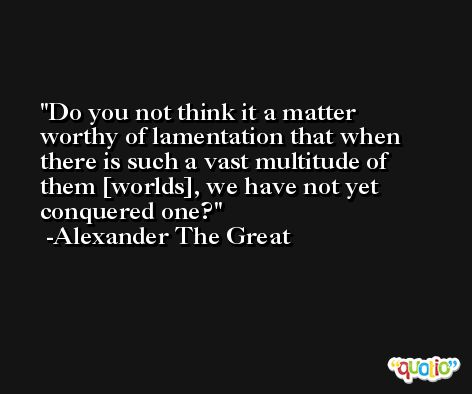 Do you not think it a matter worthy of lamentation that when there is such a vast multitude of them [worlds], we have not yet conquered one? -Alexander The Great