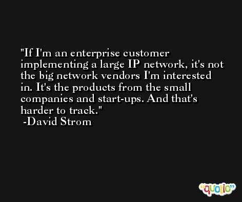 If I'm an enterprise customer implementing a large IP network, it's not the big network vendors I'm interested in. It's the products from the small companies and start-ups. And that's harder to track. -David Strom