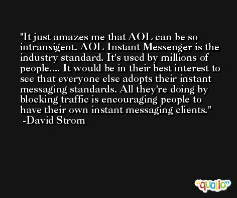 It just amazes me that AOL can be so intransigent. AOL Instant Messenger is the industry standard. It's used by millions of people.... It would be in their best interest to see that everyone else adopts their instant messaging standards. All they're doing by blocking traffic is encouraging people to have their own instant messaging clients. -David Strom