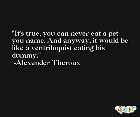 It's true, you can never eat a pet you name. And anyway, it would be like a ventriloquist eating his dummy. -Alexander Theroux