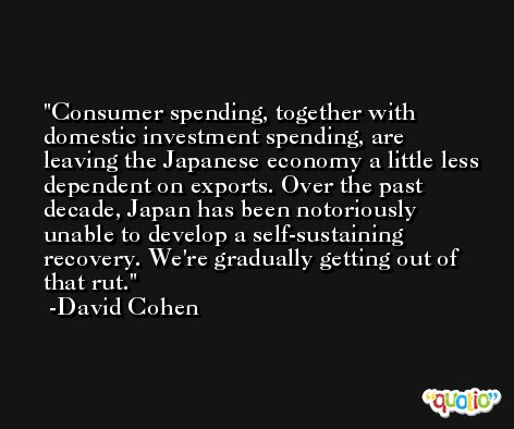 Consumer spending, together with domestic investment spending, are leaving the Japanese economy a little less dependent on exports. Over the past decade, Japan has been notoriously unable to develop a self-sustaining recovery. We're gradually getting out of that rut. -David Cohen