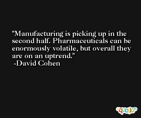 Manufacturing is picking up in the second half. Pharmaceuticals can be enormously volatile, but overall they are on an uptrend. -David Cohen