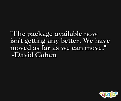 The package available now isn't getting any better. We have moved as far as we can move. -David Cohen