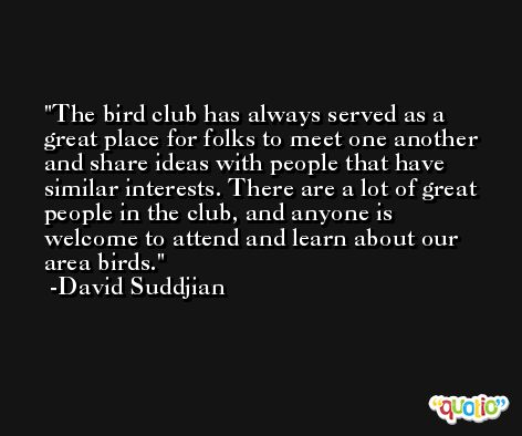The bird club has always served as a great place for folks to meet one another and share ideas with people that have similar interests. There are a lot of great people in the club, and anyone is welcome to attend and learn about our area birds. -David Suddjian