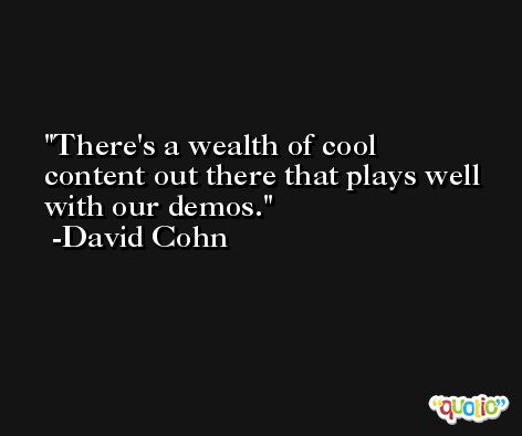There's a wealth of cool content out there that plays well with our demos. -David Cohn