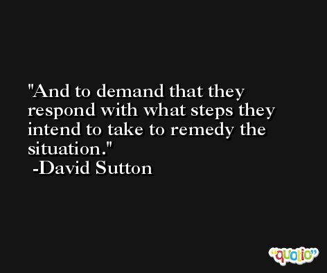 And to demand that they respond with what steps they intend to take to remedy the situation. -David Sutton