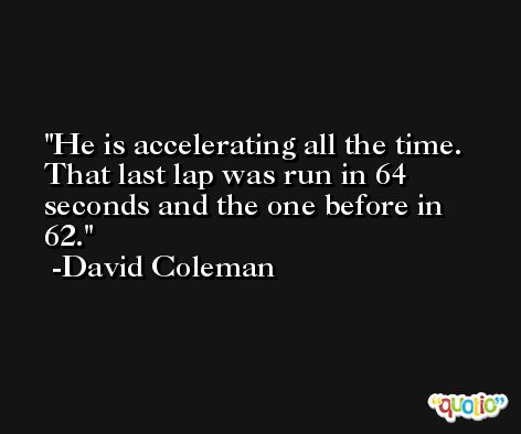 He is accelerating all the time. That last lap was run in 64 seconds and the one before in 62. -David Coleman