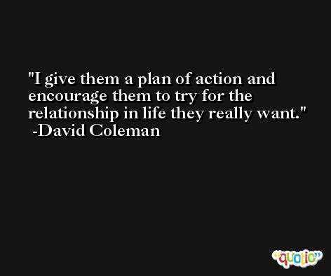 I give them a plan of action and encourage them to try for the relationship in life they really want. -David Coleman