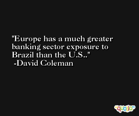 Europe has a much greater banking sector exposure to Brazil than the U.S.. -David Coleman