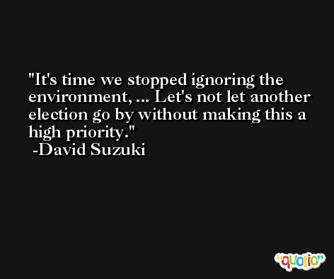 It's time we stopped ignoring the environment, ... Let's not let another election go by without making this a high priority. -David Suzuki