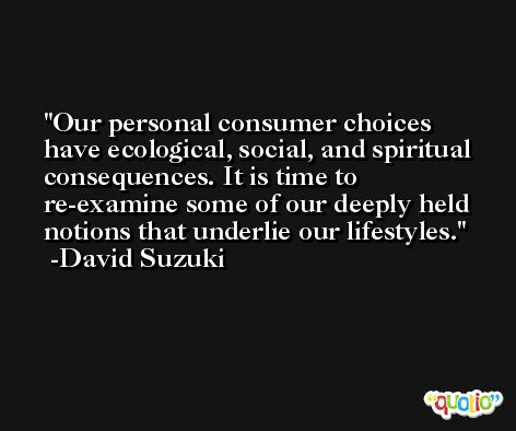 Our personal consumer choices have ecological, social, and spiritual consequences. It is time to re-examine some of our deeply held notions that underlie our lifestyles. -David Suzuki
