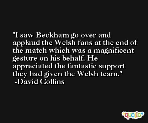 I saw Beckham go over and applaud the Welsh fans at the end of the match which was a magnificent gesture on his behalf. He appreciated the fantastic support they had given the Welsh team. -David Collins