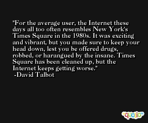 For the average user, the Internet these days all too often resembles New York's Times Square in the 1980s. It was exciting and vibrant, but you made sure to keep your head down, lest you be offered drugs, robbed, or harangued by the insane. Times Square has been cleaned up, but the Internet keeps getting worse. -David Talbot