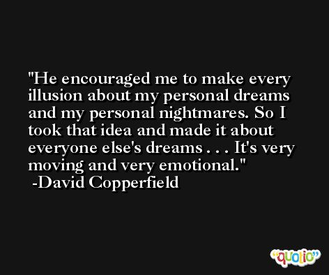 He encouraged me to make every illusion about my personal dreams and my personal nightmares. So I took that idea and made it about everyone else's dreams . . . It's very moving and very emotional. -David Copperfield