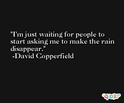I'm just waiting for people to start asking me to make the rain disappear. -David Copperfield