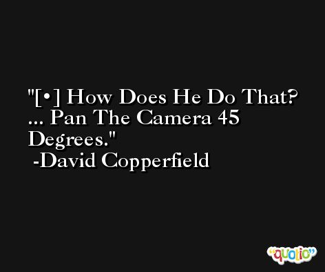 [•] How Does He Do That? ... Pan The Camera 45 Degrees. -David Copperfield
