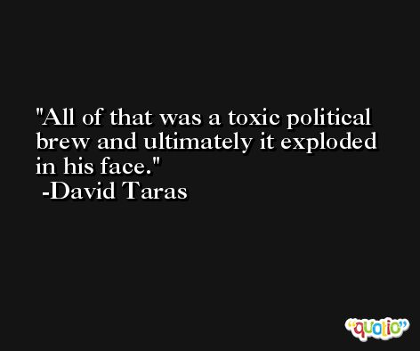 All of that was a toxic political brew and ultimately it exploded in his face. -David Taras