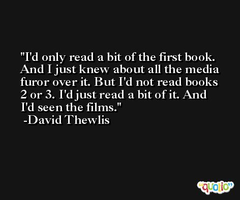 I'd only read a bit of the first book. And I just knew about all the media furor over it. But I'd not read books 2 or 3. I'd just read a bit of it. And I'd seen the films. -David Thewlis