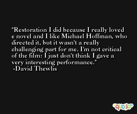 Restoration I did because I really loved e novel and I like Michael Hoffman, who directed it, but it wasn't a really challenging part for me. I'm not critical of the film: I just don't think I gave a very interesting performance. -David Thewlis