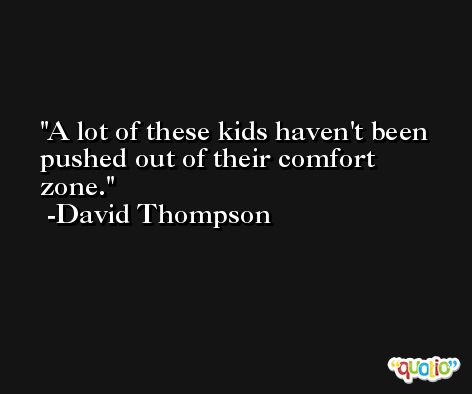 A lot of these kids haven't been pushed out of their comfort zone. -David Thompson
