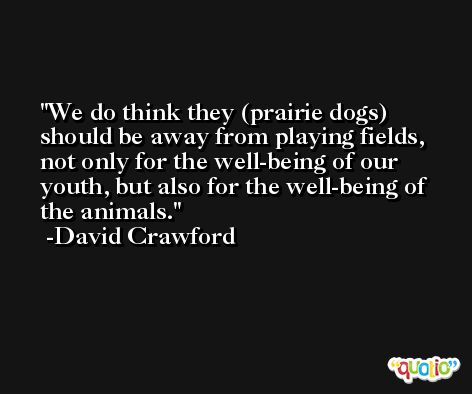 We do think they (prairie dogs) should be away from playing fields, not only for the well-being of our youth, but also for the well-being of the animals. -David Crawford