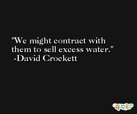 We might contract with them to sell excess water. -David Crockett