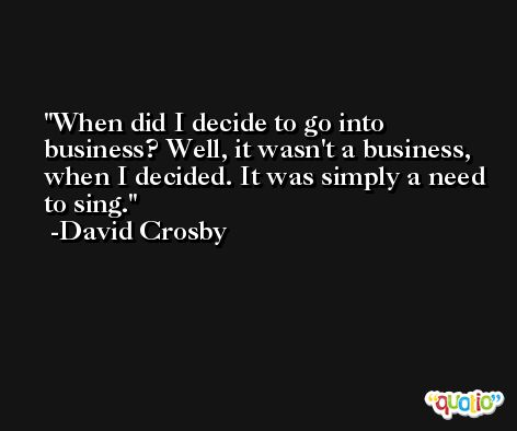 When did I decide to go into business? Well, it wasn't a business, when I decided. It was simply a need to sing. -David Crosby