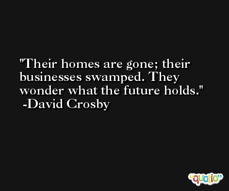 Their homes are gone; their businesses swamped. They wonder what the future holds. -David Crosby