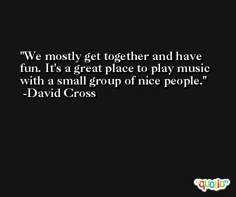 We mostly get together and have fun. It's a great place to play music with a small group of nice people. -David Cross