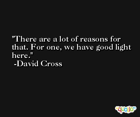 There are a lot of reasons for that. For one, we have good light here. -David Cross