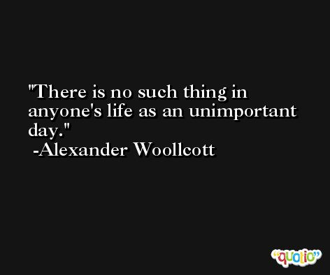 There is no such thing in anyone's life as an unimportant day. -Alexander Woollcott