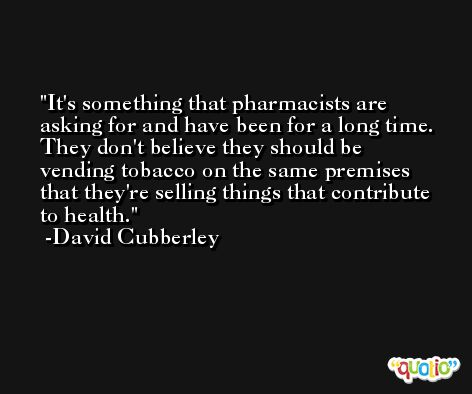 It's something that pharmacists are asking for and have been for a long time. They don't believe they should be vending tobacco on the same premises that they're selling things that contribute to health. -David Cubberley