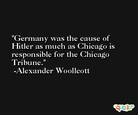 Germany was the cause of Hitler as much as Chicago is responsible for the Chicago Tribune. -Alexander Woollcott