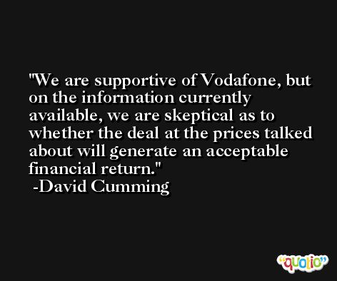 We are supportive of Vodafone, but on the information currently available, we are skeptical as to whether the deal at the prices talked about will generate an acceptable financial return. -David Cumming