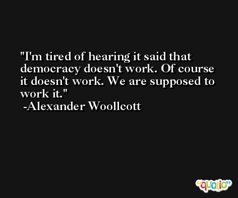 I'm tired of hearing it said that democracy doesn't work. Of course it doesn't work. We are supposed to work it. -Alexander Woollcott